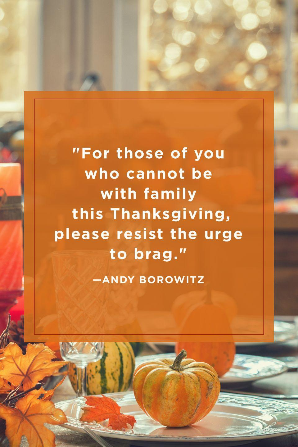 "<p>""For those of you who cannot be with family this Thanksgiving, please resist the urge to brag.""</p>"