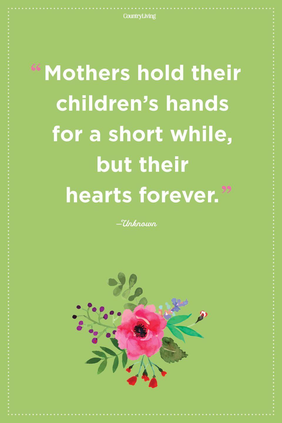 "<p>""Mothers hold their children's hands for a short while, but their hearts forever.""</p>"