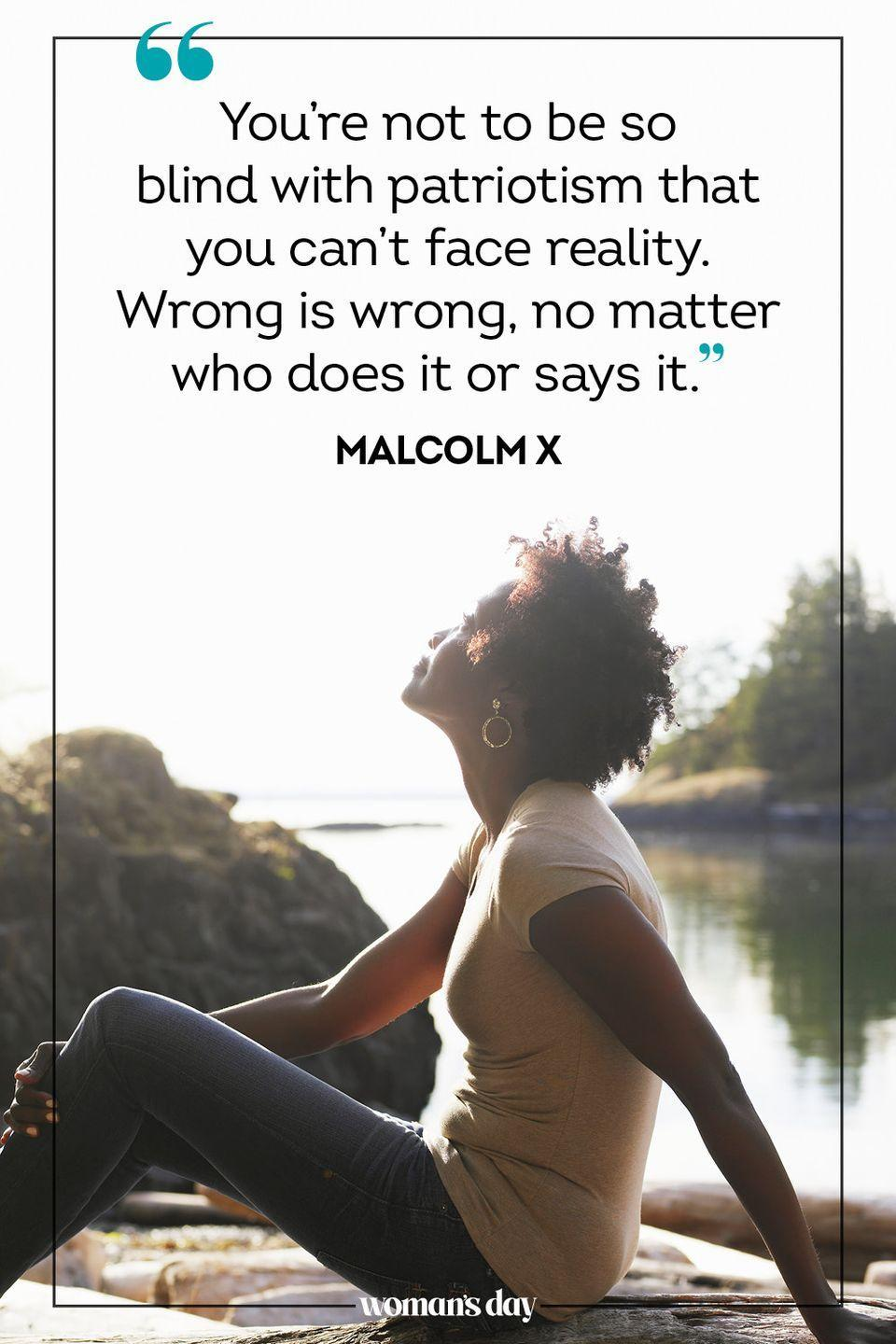"""<p>""""You're not to be so blind with patriotism that you can't face reality. Wrong is wrong, no matter who does it or says it."""" — Malcolm X</p>"""