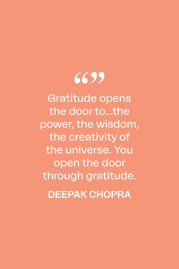 """<p>""""Gratitude opens the door to...the power, the wisdom, the creativity of the universe. You open the door through gratitude,"""" Chopra said in <a href=""""https://www.huffpost.com/entry/tony-robbins-td-jakes-deepak-chopra_n_2325557"""" data-ylk=""""slk:a 2012 episode of Oprah's Lifeclass"""" class=""""link rapid-noclick-resp"""">a 2012 episode of Oprah's Lifeclass</a>. </p>"""