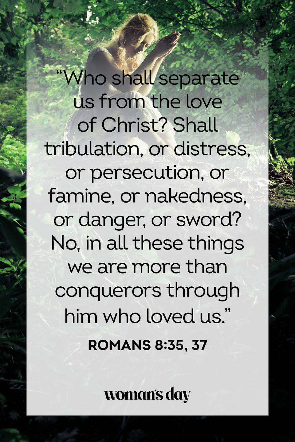 "<p>""Who shall separate us from the love of Christ? Shall tribulation, or distress, or persecution, or famine, or nakedness, or danger, or sword? No, in all these things we are more than conquerors through him who loved us.""</p><p><strong>The Good News: </strong>God gives us the power to overcome even the most daunting circumstances.</p>"