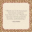 """<p>""""'Thank you' is the best prayer that anyone could say. I say that one a lot. Thank you expresses extreme gratitude, humility, understanding.""""</p>"""