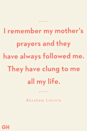 <p>I remember my mother's prayers and they have always followed me. They have clung to me all my life.</p>