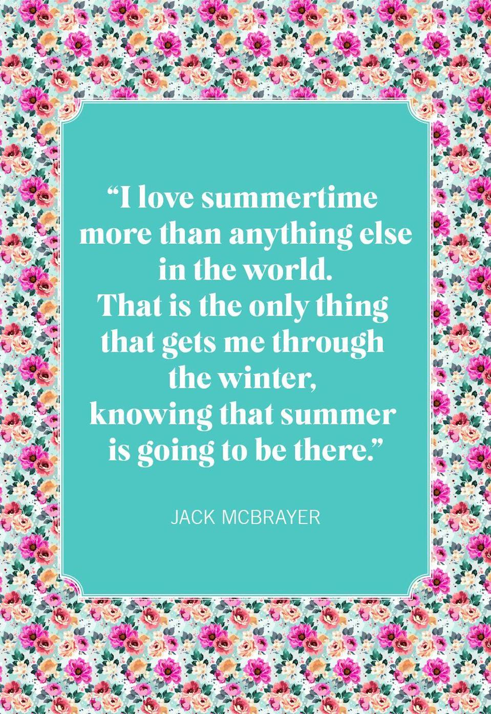 """<p>""""I love summertime more than anything else in the world. That is the only thing that gets me through the winter, knowing that summer is going to be there.""""</p>"""