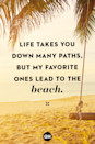 <p>Life takes you down many paths, but my favorite ones lead to the beach.</p>