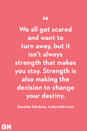 <p>We all get scared and want to turn away, but it isn't always strength that makes you stay. Strength is also making the decision to change your destiny.</p>