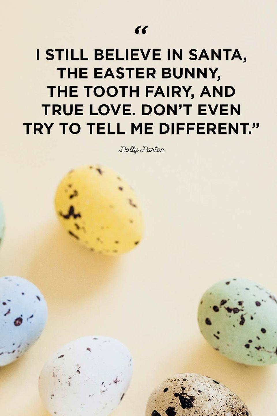 """<p>""""I still believe in Santa, the Easter Bunny, the Tooth Fairy, and true love. Don't even try to tell me different.""""</p>"""