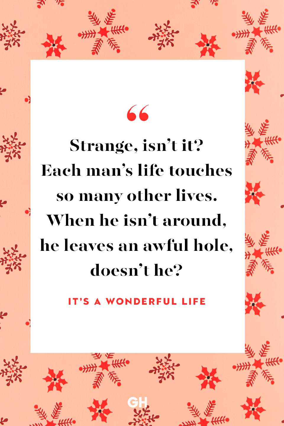 <p>Strange, isn't it? Each man's life touches so many other lives. When he isn't around, he leaves an awful hole, doesn't he?</p>