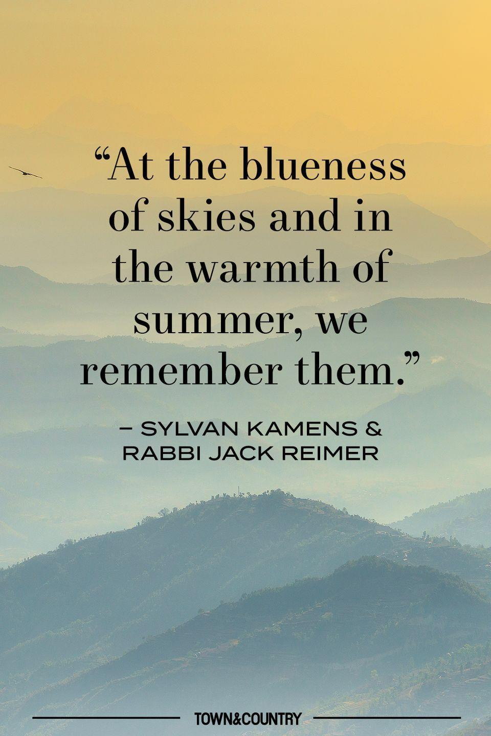 """<p>""""At the blueness of skies and in the warmth of summer, we remember them.""""</p><p>– Sylvan Kamens & Rabbi Jack Reimer </p>"""