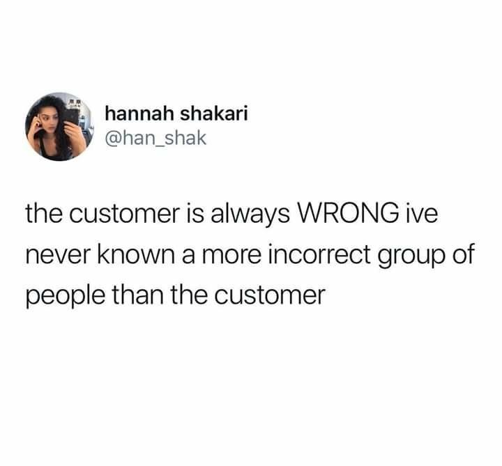 tweet reading the customer is always wrong i've never known a more incorrect group of people than the customer