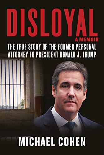 """Disloyal: A Memoir: The True Story of the Former Personal Attorney to President Donald J. Trump,"" by Michael Cohen."