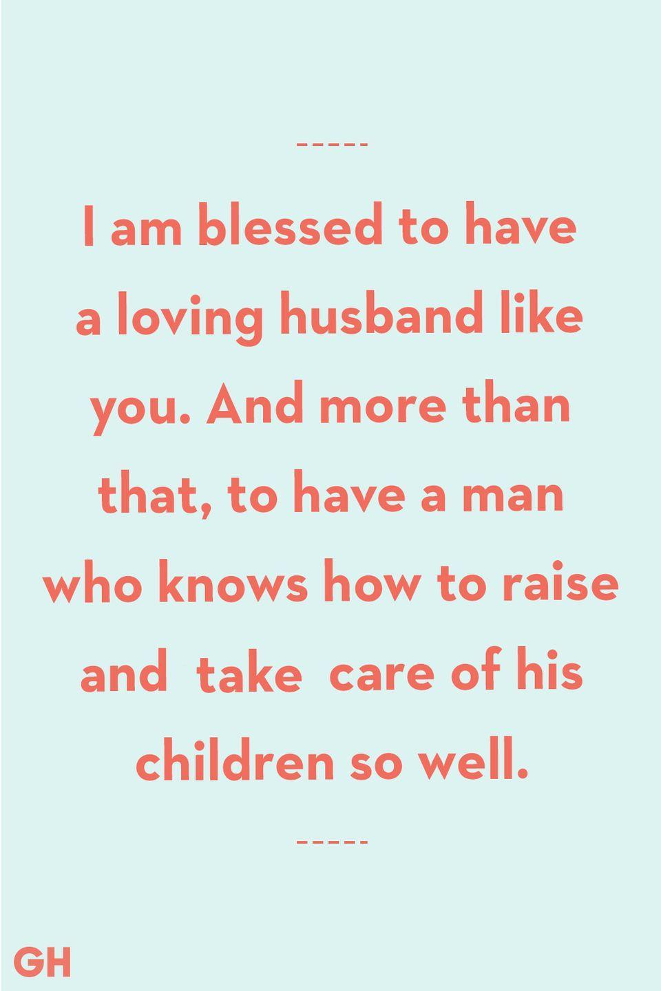 <p>I am blessed to have a loving husband like you. And more than that, to have a man who knows how to raise and takes care of his children so well.</p>