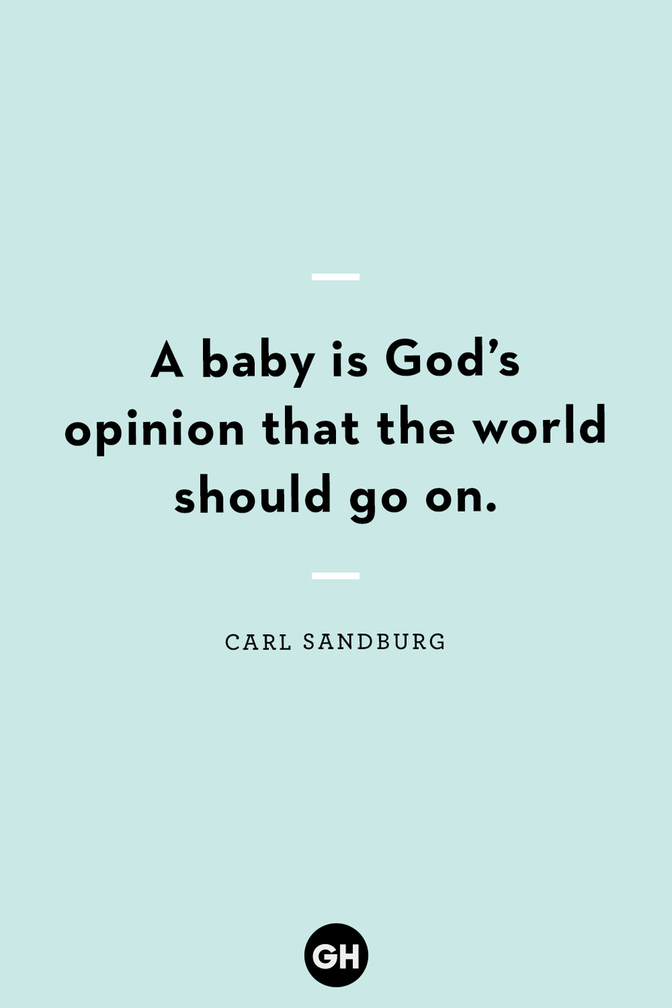<p>A baby is God's opinion that the world should go on.</p>