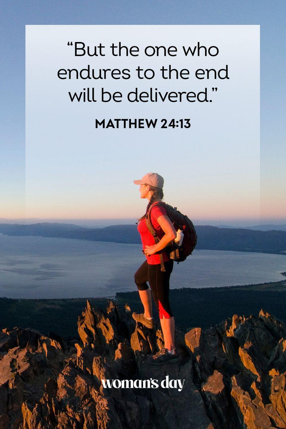 """<p>""""But the one who endures to the end will be delivered."""" — Matthew 24:13<strong><br></strong></p><p><strong>The Good News: </strong>If we persist in our love for God and what he wants from us, we will reap the most benefits from our lives and beyond.</p><p><strong>__________________________________________________</strong></p><p><br><em>Want more Woman's Day? </em><a href=""""https://subscribe.hearstmags.com/subscribe/womansday/253396?source=wdy_edit_article"""" rel=""""nofollow noopener"""" target=""""_blank"""" data-ylk=""""slk:Subscribe to Woman's Day"""" class=""""link rapid-noclick-resp""""><em>Subscribe to Woman's Day</em></a><em> today and get </em><strong><em>73% off your first 12 issues</em></strong><em>. And while you're at it, </em><a href=""""https://link.womansday.com/join/3o9/wdy-newsletter"""" rel=""""nofollow noopener"""" target=""""_blank"""" data-ylk=""""slk:sign up for our FREE newsletter"""" class=""""link rapid-noclick-resp""""><em>sign up for our FREE newsletter</em></a><em> for even more of the Woman's Day content you want.</em><br><br><br></p>"""
