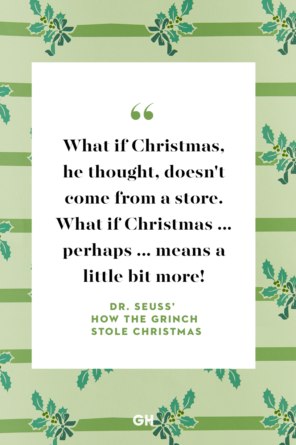 <p>What if Christmas, he thought, doesn't come from a store. What if Christmas ... perhaps ... means a little bit more!</p>