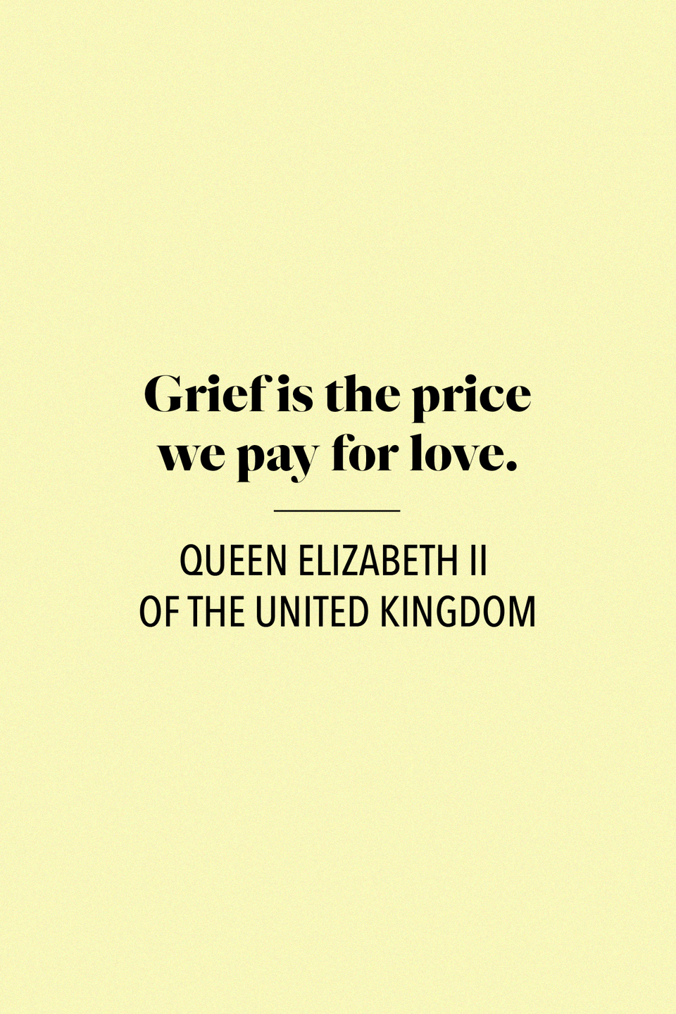 "<p>""Grief is the price we pay for love,"" Queen Elizabeth II <a href=""https://www.telegraph.co.uk/news/worldnews/northamerica/usa/1341155/Grief-is-price-of-love-says-the-Queen.html"" rel=""nofollow noopener"" target=""_blank"" data-ylk=""slk:said in a message"" class=""link rapid-noclick-resp"">said in a message</a>, read by the British ambassador to Washington, shortly after the September 11 terrorist attack. </p>"