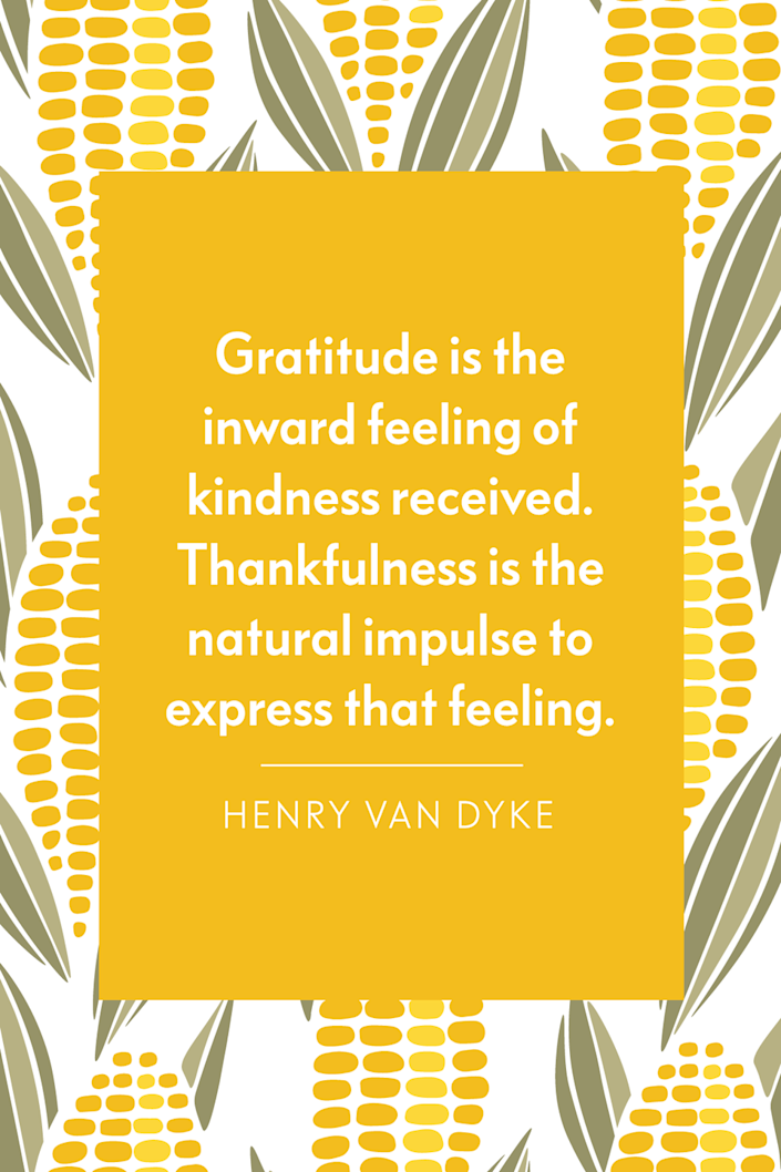 """<p>""""Gratitude is the inward feeling of kindness received. Thankfulness is the natural impulse to express that feeling,"""" the American author wrote in his book <a href=""""https://www.amazon.com/Gratitude-Henry-van-Dyke/dp/1410105563?tag=syn-yahoo-20&ascsubtag=%5Bartid%7C10072.g.28721147%5Bsrc%7Cyahoo-us"""" rel=""""nofollow noopener"""" target=""""_blank"""" data-ylk=""""slk:Gratitude"""" class=""""link rapid-noclick-resp""""><em>Gratitude</em></a>.</p>"""