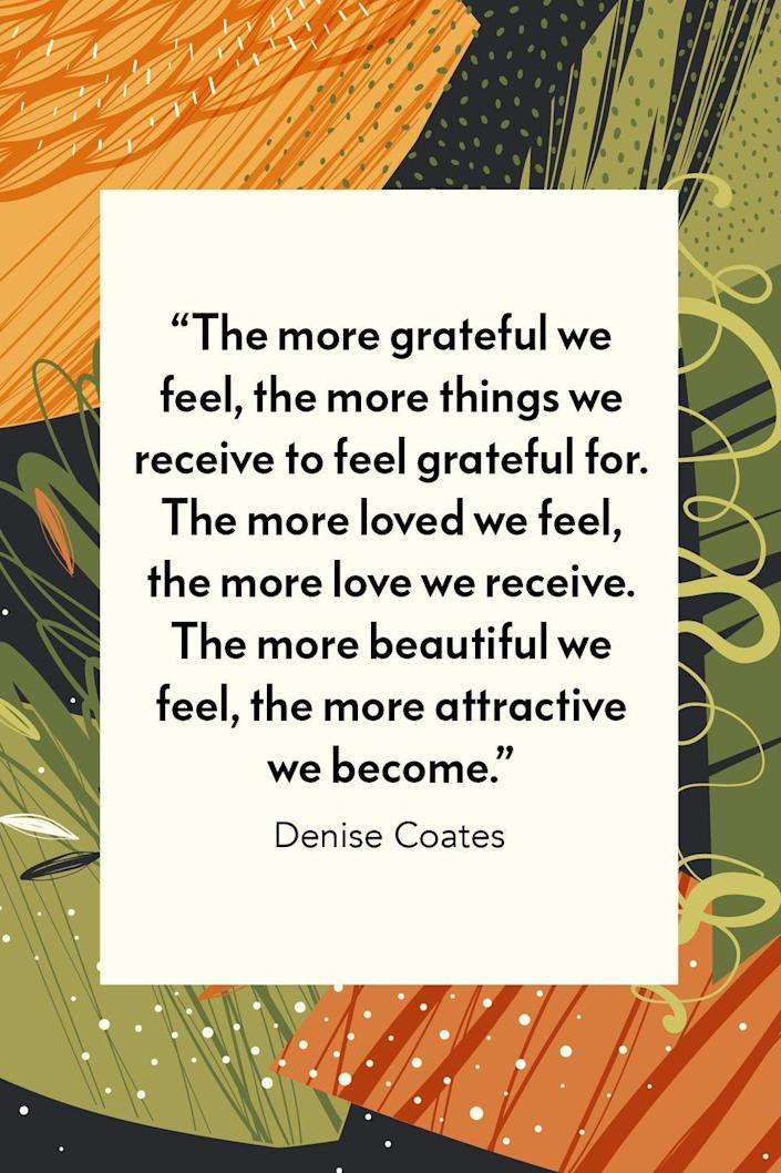 """<p>""""The more grateful we feel, the more things we receive to feel grateful for. The more loved we feel, the more love we receive. The more beautiful we feel, the more attractive we become,"""" Denise Coates wrote in her self- help book <em><a href=""""https://www.amazon.com/Feel-Real-Approach-Bringing-Attraction/dp/1416567429?tag=syn-yahoo-20&ascsubtag=%5Bartid%7C10072.g.28721147%5Bsrc%7Cyahoo-us"""" rel=""""nofollow noopener"""" target=""""_blank"""" data-ylk=""""slk:Feel It Real!: A Guided Approach to Bringing the Law of Attraction into Your Life."""" class=""""link rapid-noclick-resp"""">Feel It Real!: A Guided Approach to Bringing the Law of Attraction into Your Life.</a></em><br></p>"""