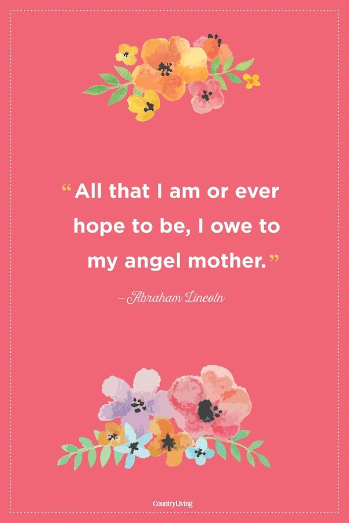 """<p>""""All that I am or ever hope to be, I owe to my angel mother.""""</p>"""