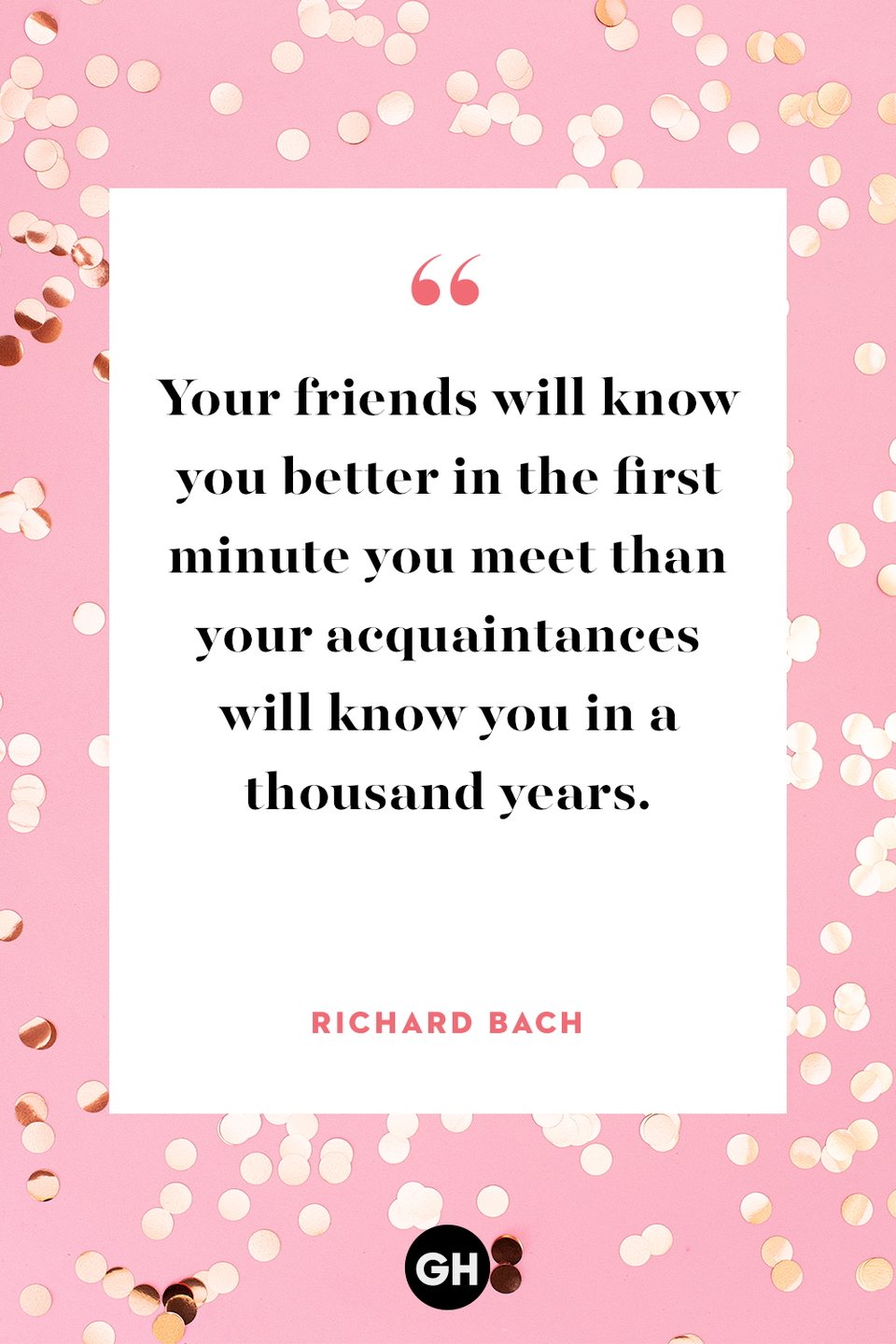 "<p>Your friends will know you better in the first minute you meet than your acquaintances will know you in a thousand years. </p><p><strong>RELATED: </strong><a href=""https://www.goodhousekeeping.com/holidays/valentines-day-ideas/a30472475/galentines-day-quotes-instagram-captions/"" rel=""nofollow noopener"" target=""_blank"" data-ylk=""slk:45 Cute Galentine's Day Quotes and Instagram Captions"" class=""link rapid-noclick-resp"">45 Cute Galentine's Day Quotes and Instagram Captions</a></p>"
