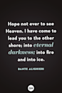 <p>Hope not ever to see Heaven. I have come to lead you to the other shore; into eternal darkness; into fire and into ice. </p>