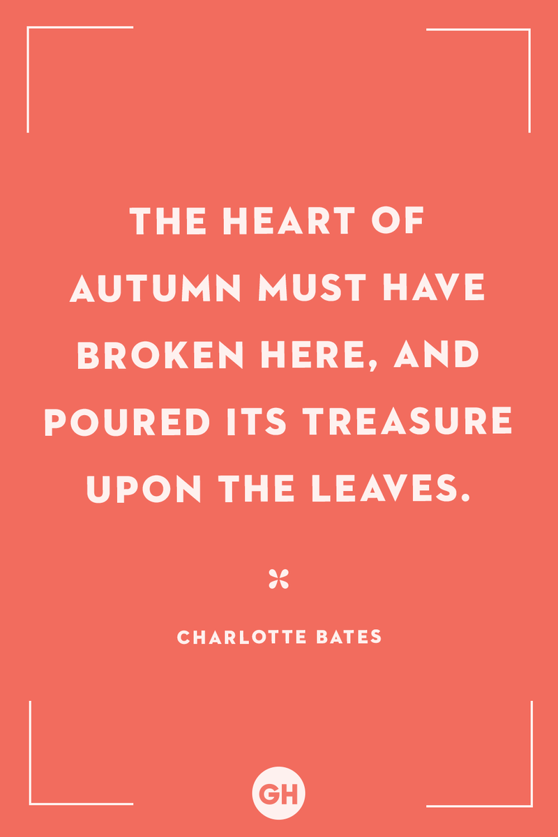<p>The heart of autumn must have broken here, and poured its treasure upon the leaves.</p>