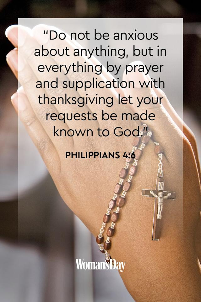 "<p>""Do not be anxious about anything, but in everything by prayer and supplication with thanksgiving let your requests be made known to God.""</p><p><strong>The Good News:</strong> Leave all of your anxieties in your words to God. He will erase them all and replace them with a peaceful mind. </p>"