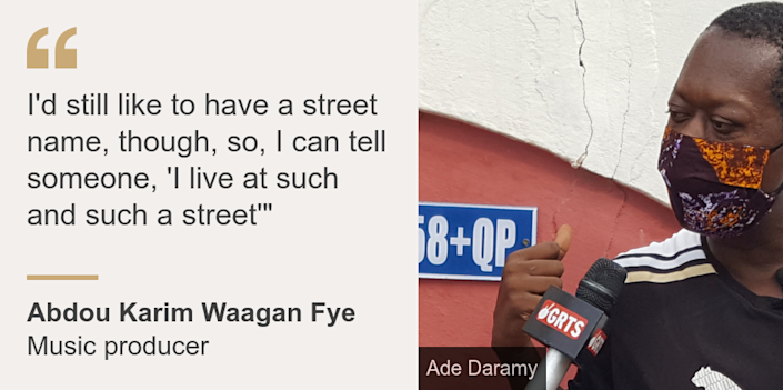 """""""I'd still like to have a street name, though, so, I can tell someone, 'I live at such and such a street'"""""""", Source: Abdou Karim Waagan Fye, Source description: Music producer, Image: Abdou Karim Waagan Fye"""