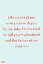 <p>Life smiles at me every day with you by my side. I'm blessed to call you my husband and the father of my children.</p>