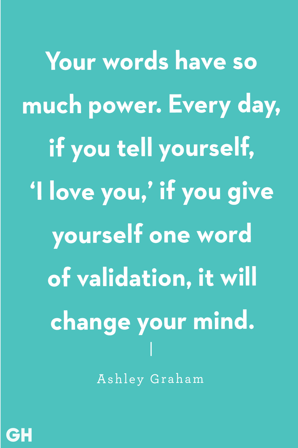 "<p>""Your words have so much power. Every day, if you tell yourself, 'I love you,' if you give yourself one word of validation, it will change your mind."" </p>"