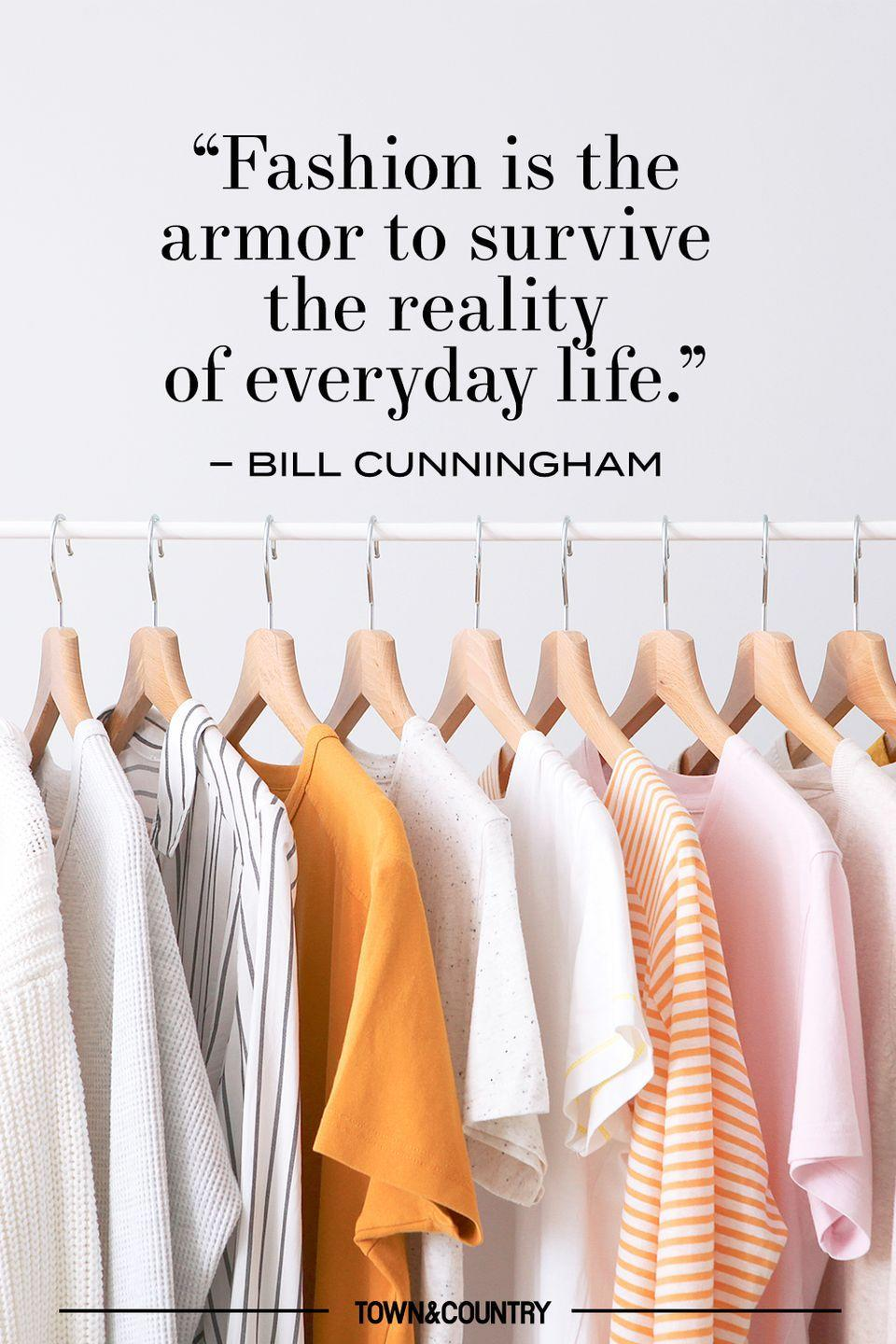 """<p>""""Fashion is the armor to survive the reality of everyday life."""" </p><p>– Bill Cunningham</p>"""