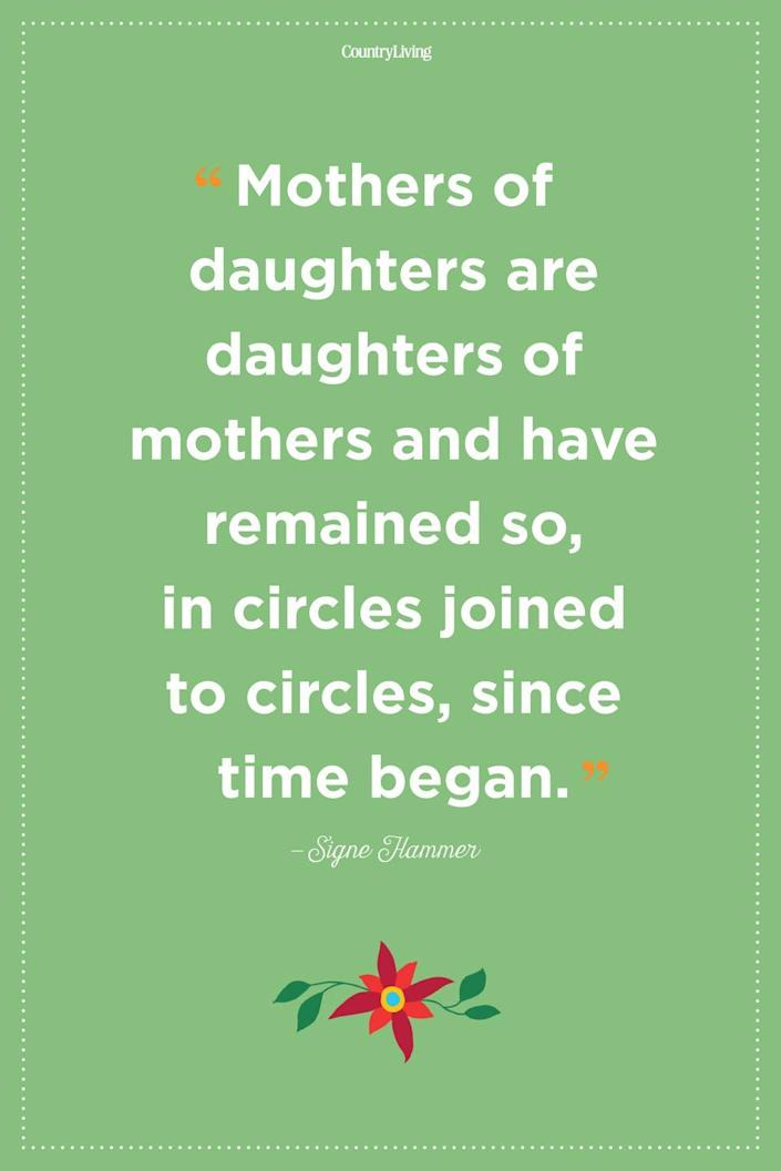 """<p>""""Mothers of daughters are daughters of mothers and have remained so, in circles joined to circles, since time began.""""</p>"""