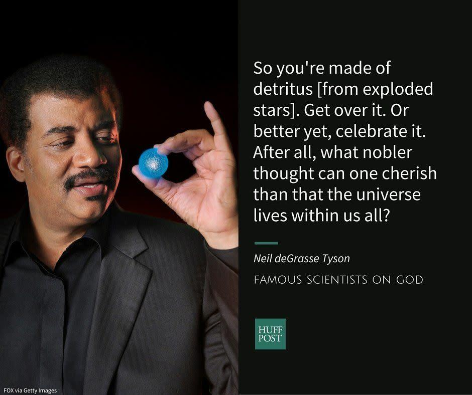 "Neil deGrasse Tyson is an astrophysicist and a popular television science expert.&nbsp;He told The Huffington Post thathe&nbsp;isn't convinced by religious arguments about the existence of a ""Judeo-Christian"" god that is all-powerful and all-good, especially when he observes the death and suffering caused by natural disasters.&nbsp;Still, he told <a href=""http://bigthink.com/think-tank/neil-degrasse-tyson-atheist-or-agnostic"" rel=""nofollow noopener"" target=""_blank"" data-ylk=""slk:Big Think"" class=""link rapid-noclick-resp"">Big Think</a> that while he's often ""claimed by atheists,"" he's actually more of an agnostic.<br><br>In<a href=""http://www.haydenplanetarium.org/tyson/buy/books/death-by-black-hole"" rel=""nofollow noopener"" target=""_blank"" data-ylk=""slk:&nbsp;Death By Black Hole,"" class=""link rapid-noclick-resp"">&nbsp;<i>Death By Black Hole</i>,</a>&nbsp;a collection of science essays, Tyson <a href=""http://www.haydenplanetarium.org/tyson/read/quotes-by-neil-degrasse-tyson/science-quotes"" rel=""nofollow noopener"" target=""_blank"" data-ylk=""slk:writes"" class=""link rapid-noclick-resp"">writes</a>:<br><br><i>""So you're made of detritus [from exploded stars]. Get over it. Or better yet, celebrate it. After all, what nobler thought can one cherish than that the universe lives within us all?""</i>"