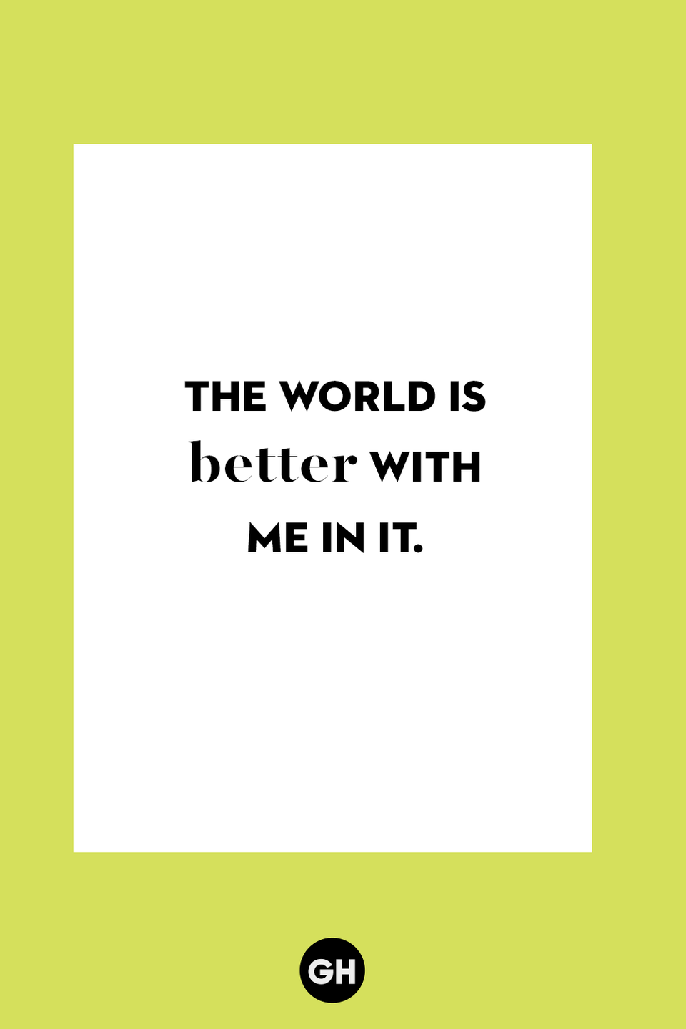 <p>The world is better with me in it. </p>