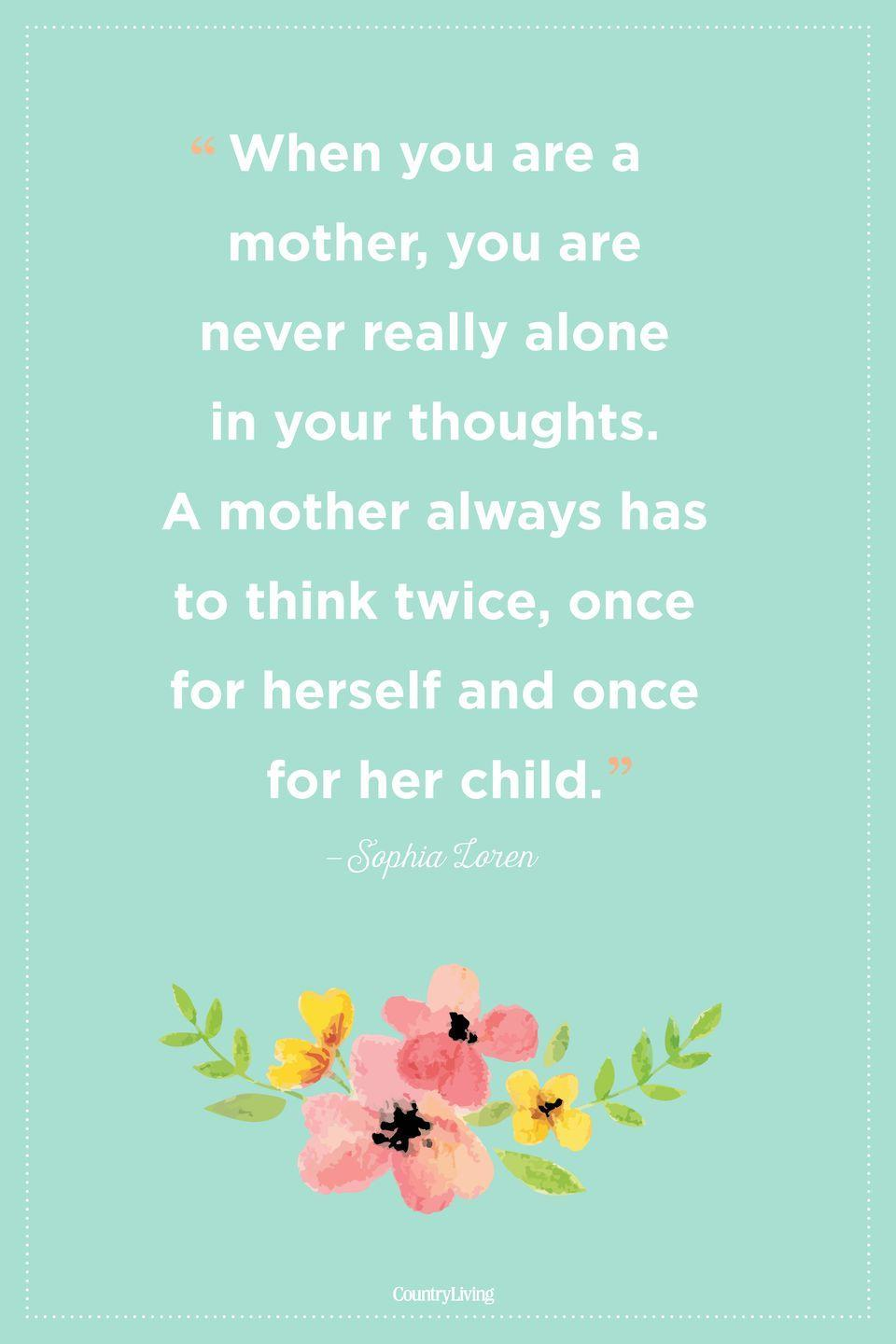 "<p>""When you are a mother, you are never really alone in your thoughts. A mother always has to think twice, once for herself and once for her child.""</p>"