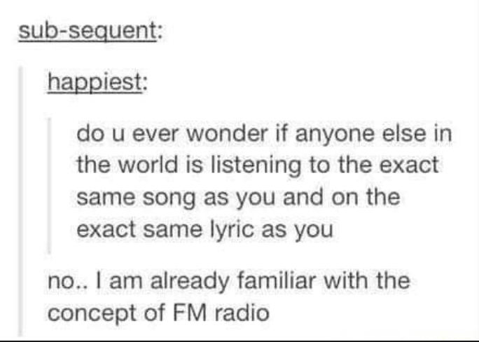 person who says they wonder if anyone listens to the same song as you and the other person says have you heard of radio