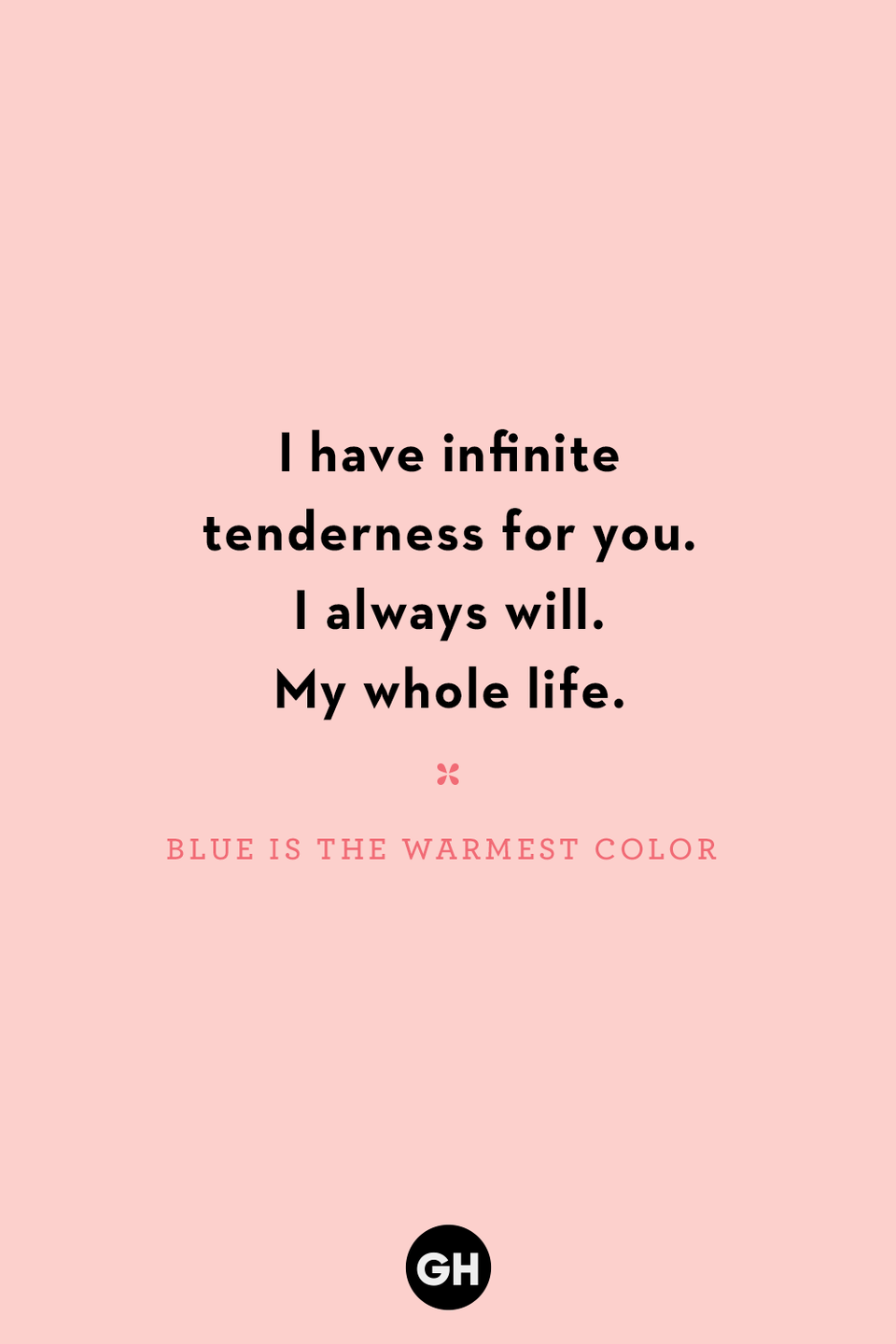 <p>I have infinite tenderness for you. I always will. My whole life.</p>