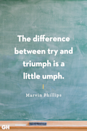 <p>The difference between try and triumph is a little umph.</p>
