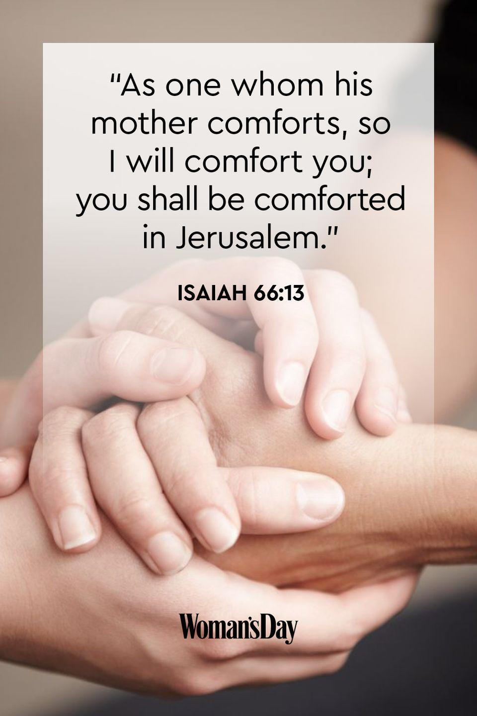 "<p>""As one whom his mother comforts, so I will comfort you; you shall be comforted in Jerusalem.""</p><p><strong>The Good News: </strong>A mother's comfort is so great, that the Lord even compares his own willingness to comfort his people to theirs. </p>"