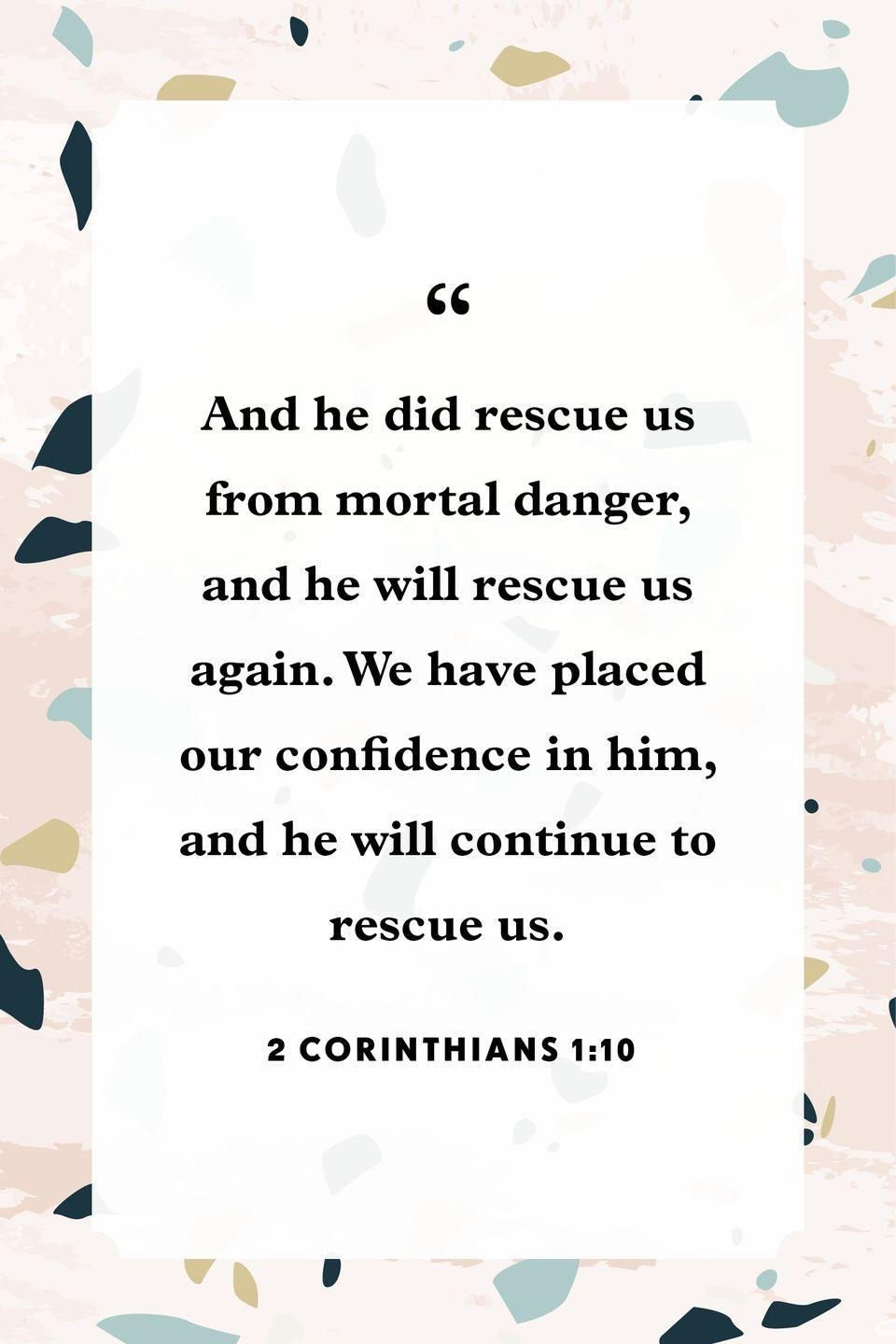 "<p>""And he did rescue us from mortal danger, and he will rescue us again. We have placed our confidence in him, and he will continue to rescue us.""</p>"