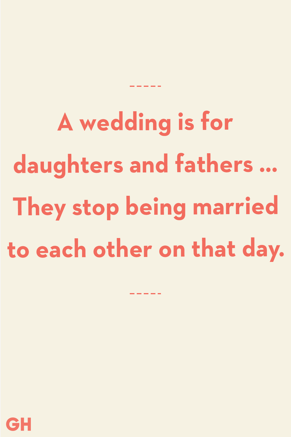 <p>A wedding is for daughters and fathers … They stop being married to each other on that day.</p>