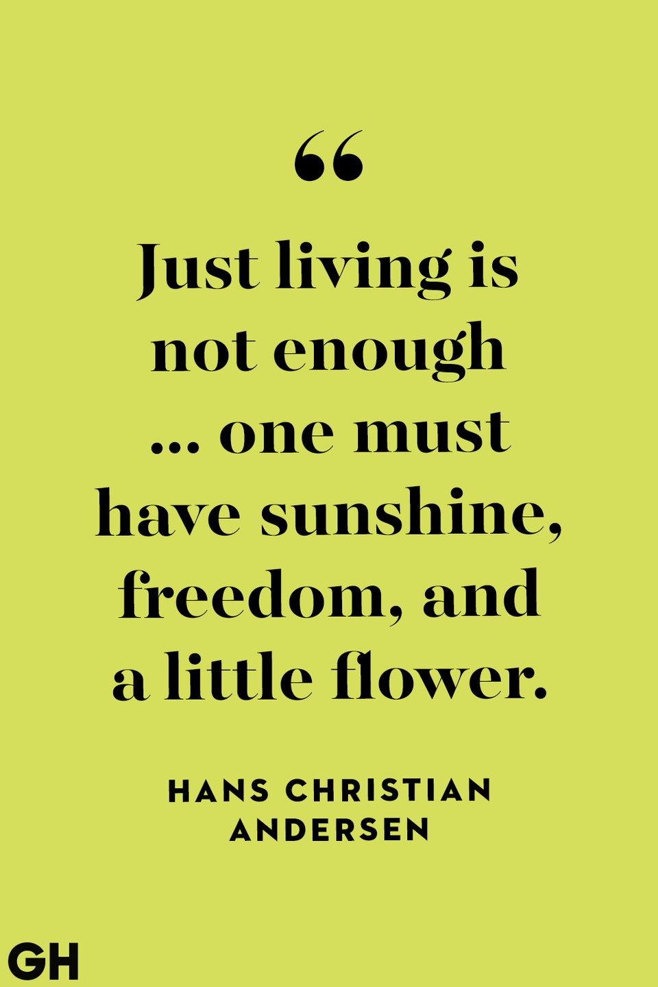 <p>Just living is not enough ... one must have sunshine, freedom, and a little flower.</p>