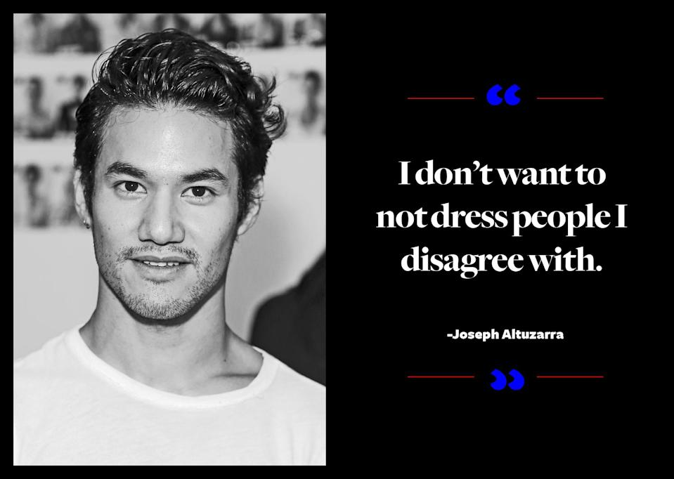 """<p>""""I don't want to not dress people I disagree with,"""" Joseph Altuzarra explained to the <a href=""""http://www.nytimes.com/2016/11/13/fashion/donald-trump-melania-trump-anna-wintour-fashion.html"""" rel=""""nofollow noopener"""" target=""""_blank"""" data-ylk=""""slk:New York Times"""" class=""""link rapid-noclick-resp""""><em>New York Times</em></a>. </p>"""