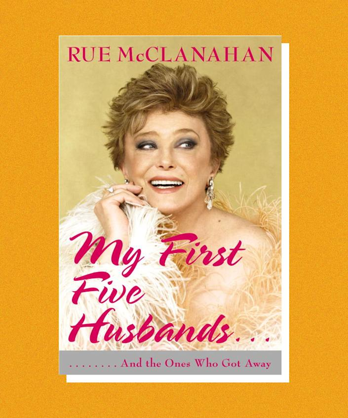 Known to many as the sex-crazed senior, Blanche Deveraux, on <em>Golden Girls</em>, Rue McClanahan began acting (and getting married) in the late '60s. Her memoir, <em>My First Five Husbands</em>... is as irreverent as you might expect from the title. McClanahan is an eternal optimist: She undergoes an abortion in Tijuana, breast cancer, and, yes, has five marriages (some FAR worse than others) and ends on an up-note — wed to Husband Number 6, and with a rich and rewarding career.