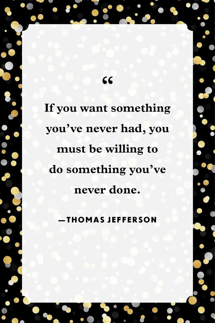 """<p>""""If you want something you've never had, you must be willing to do something you've never done.""""</p>"""