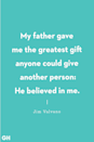 <p>My father gave me the greatest gift anyone could give another person: He believed in me.</p>