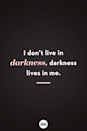 <p>I don't live in darkness, darkness lives in me.</p>