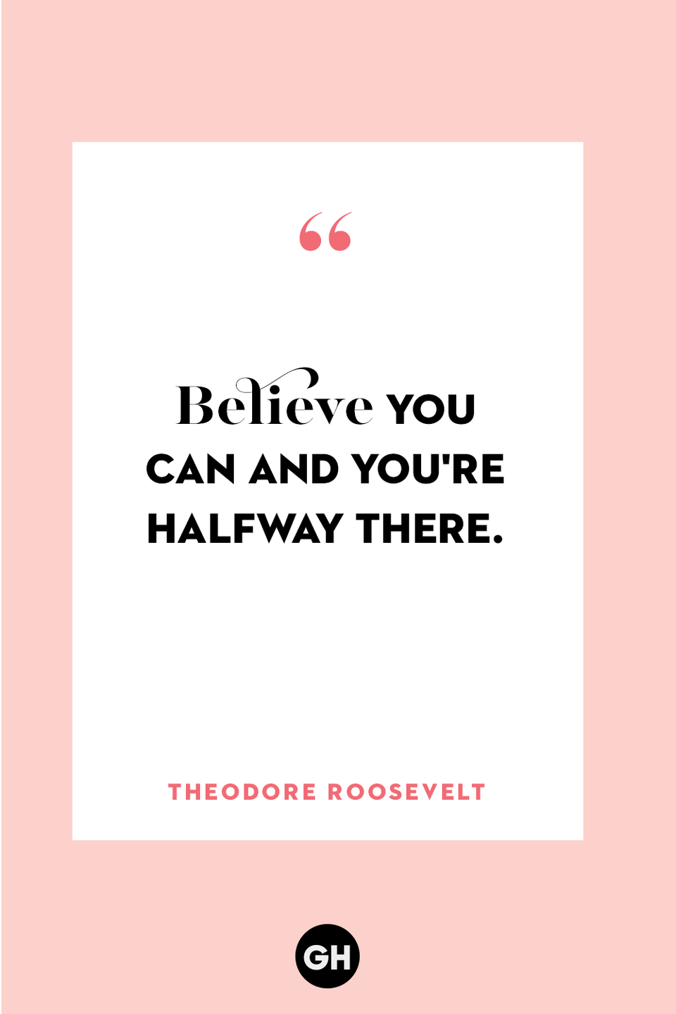 <p>Believe you can and you're halfway there. </p>