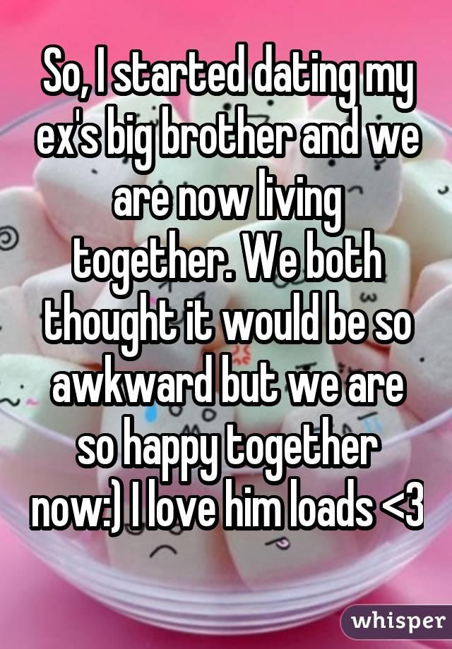 So, I started dating my ex's big brother and we are now living together. We both thought it would be so awkward but we are so happy together now:) I love him loads <3