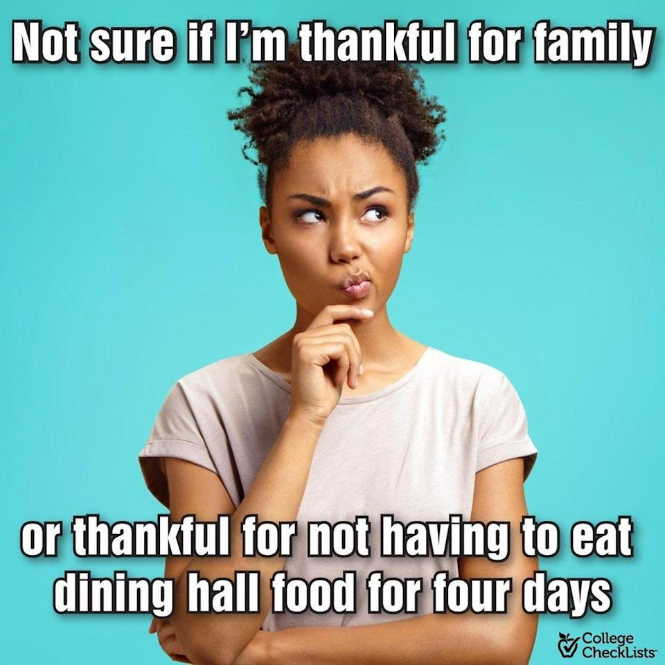 <p>To the kids coming home for the holidays, they'll be thankful for all of your hard work and not having to eat cafeteria food for the weekend. </p>